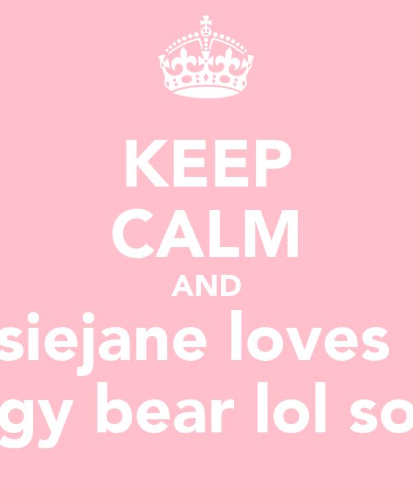 KEEP CALM AND Cissiejane loves her huggy bear lol so mu