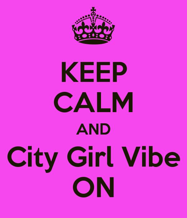 KEEP CALM AND City Girl Vibe ON