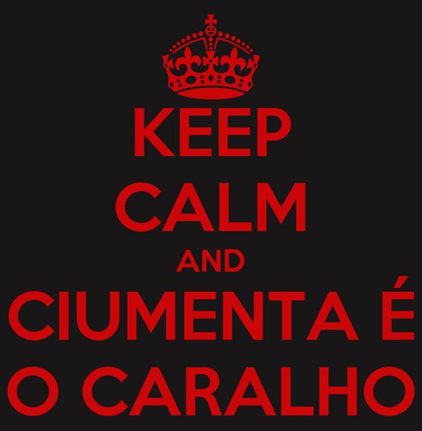 KEEP CALM AND CIUMENTA É O CARALHO