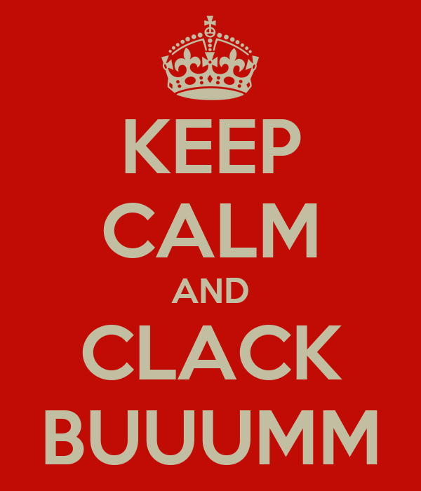KEEP CALM AND CLACK BUUUMM