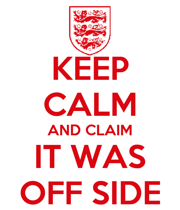 KEEP CALM AND CLAIM IT WAS OFF SIDE