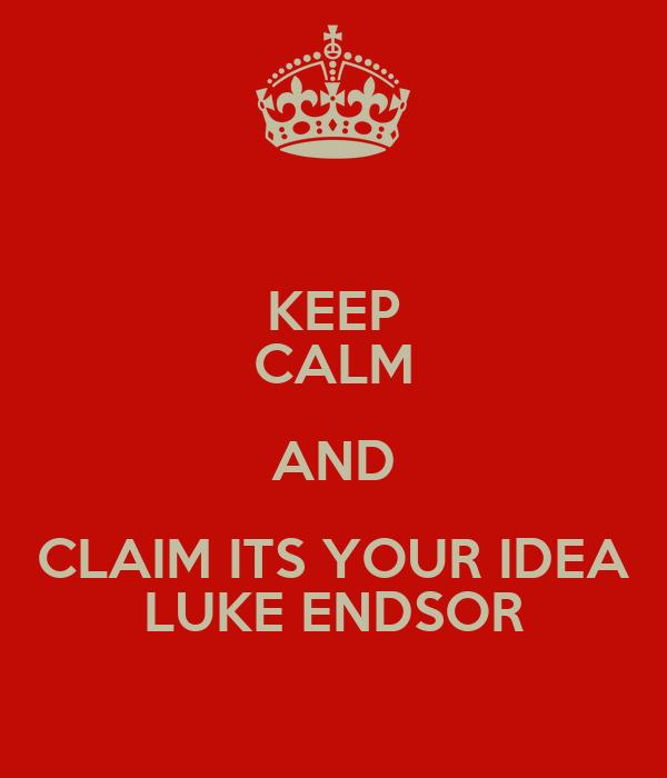 KEEP CALM AND CLAIM ITS YOUR IDEA LUKE ENDSOR
