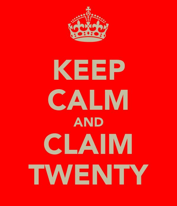 KEEP CALM AND CLAIM TWENTY