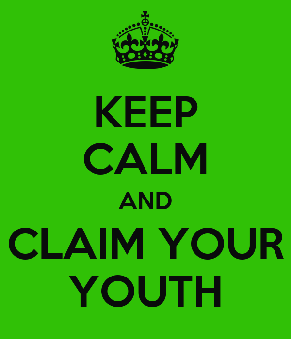 KEEP CALM AND CLAIM YOUR YOUTH
