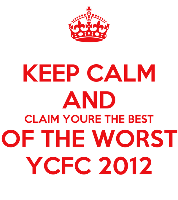 KEEP CALM AND CLAIM YOURE THE BEST OF THE WORST YCFC 2012