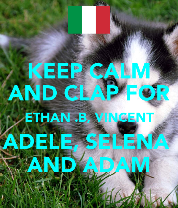 KEEP CALM AND CLAP FOR ETHAN .B, VINCENT ADELE, SELENA  AND ADAM