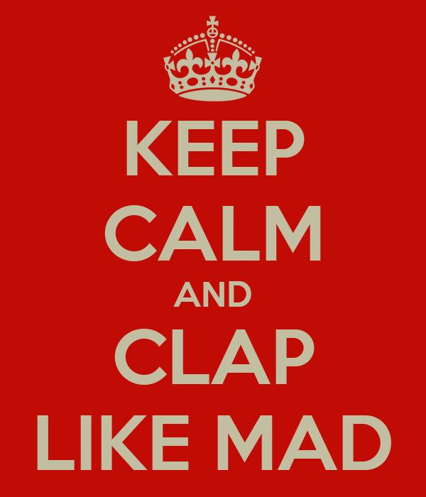 KEEP CALM AND CLAP LIKE MAD
