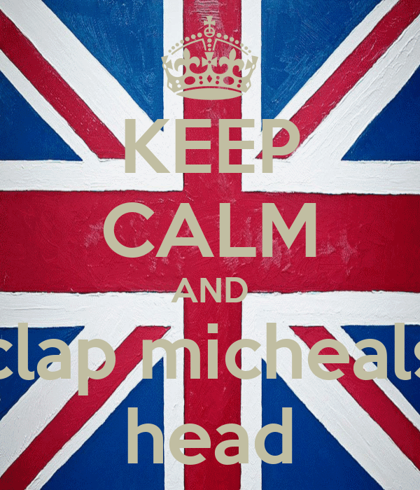 KEEP CALM AND clap micheals head