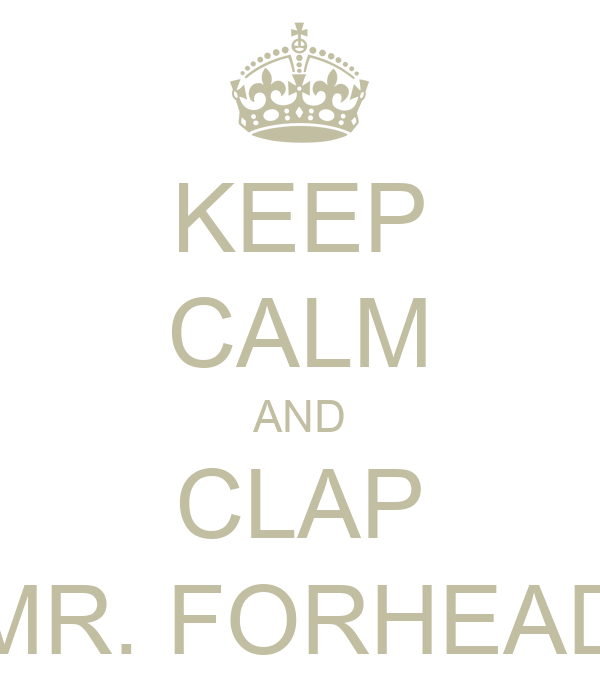 KEEP CALM AND CLAP MR. FORHEAD