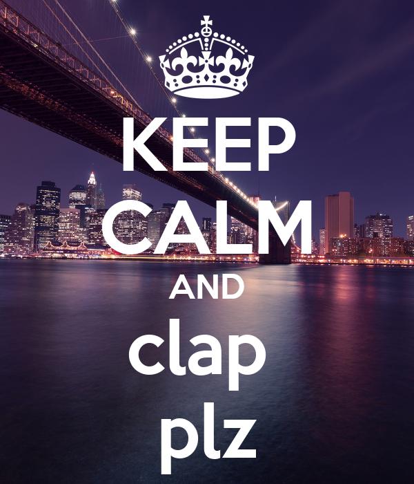 KEEP CALM AND clap  plz