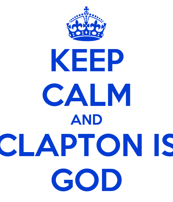 KEEP CALM AND CLAPTON IS GOD
