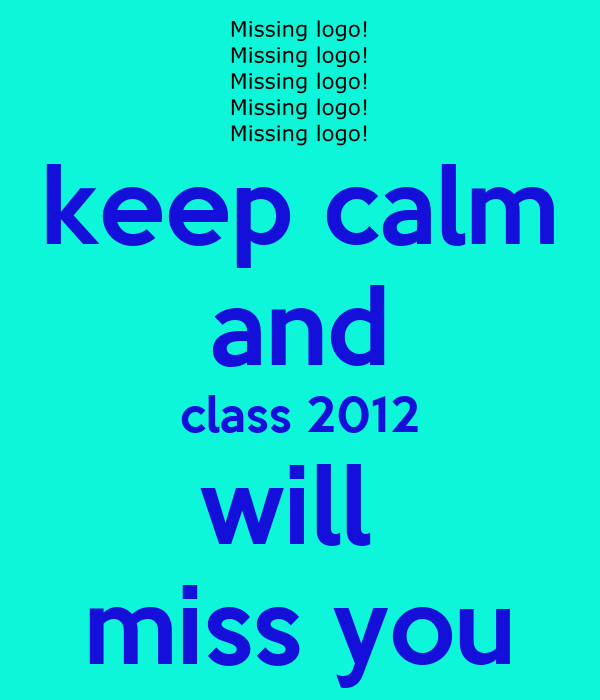 keep calm and class 2012 will  miss you