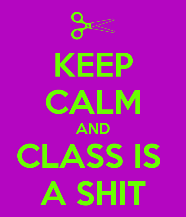 KEEP CALM AND CLASS IS  A SHIT