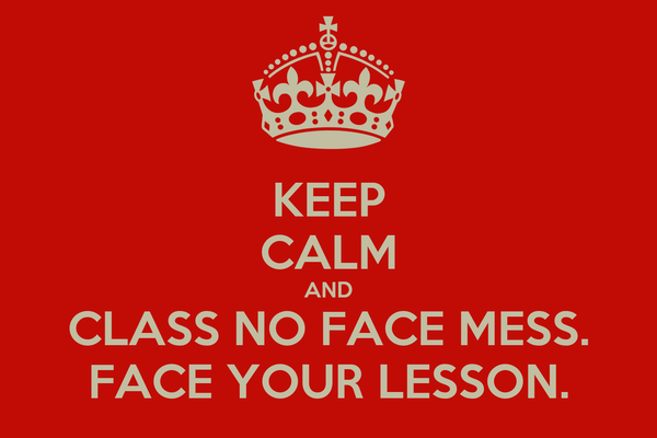 KEEP CALM AND CLASS NO FACE MESS. FACE YOUR LESSON.