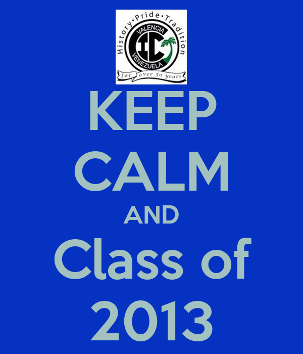 KEEP CALM AND Class of 2013