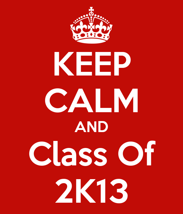 KEEP CALM AND Class Of 2K13