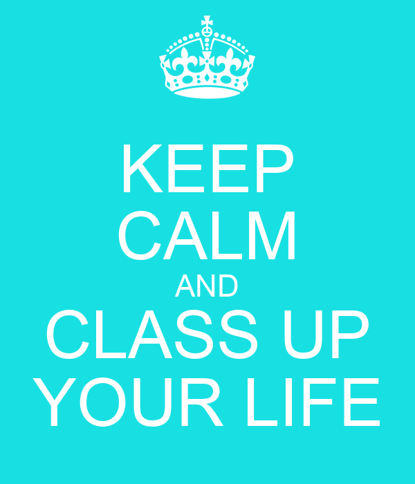 KEEP CALM AND CLASS UP YOUR LIFE