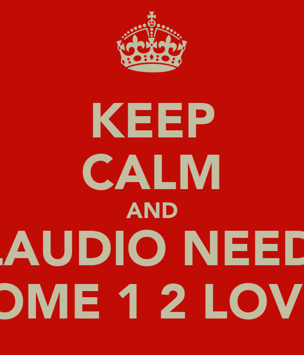 KEEP CALM AND CLAUDIO NEEDS  SOME 1 2 LOVE
