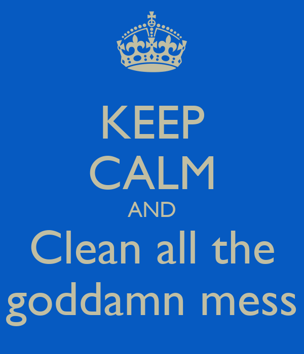 KEEP CALM AND Clean all the goddamn mess