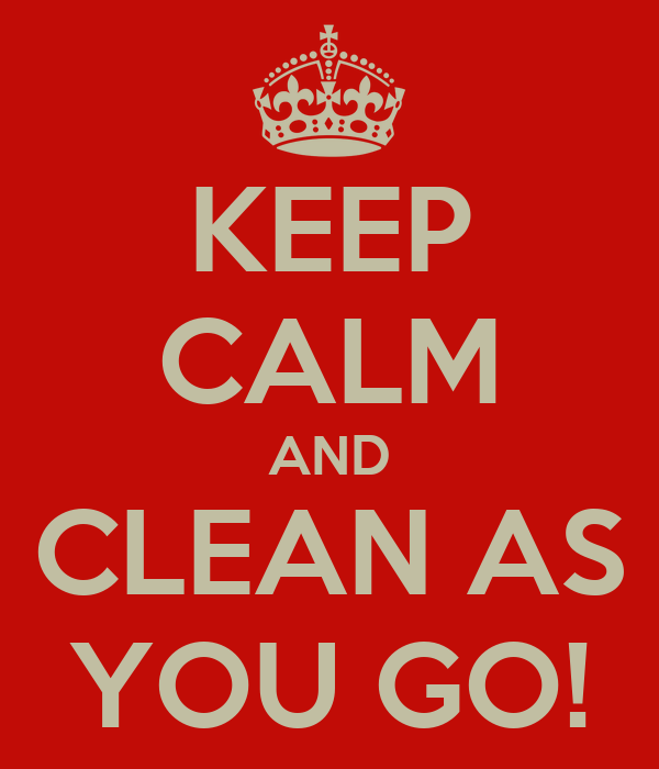 KEEP CALM AND CLEAN AS YOU GO!