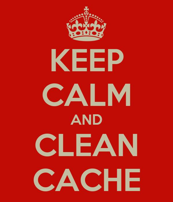 KEEP CALM AND CLEAN CACHE