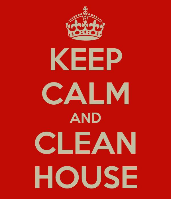 KEEP CALM AND CLEAN HOUSE