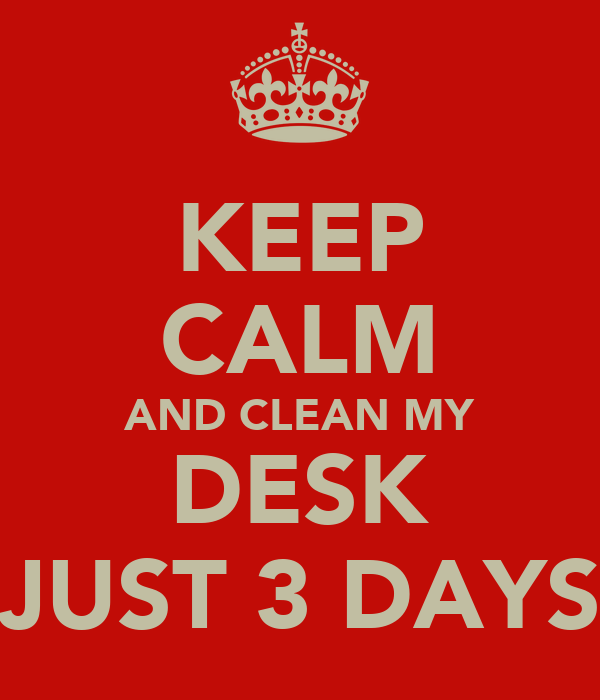 KEEP CALM AND CLEAN MY DESK JUST 3 DAYS