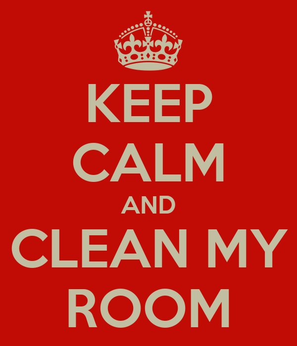 KEEP CALM AND CLEAN MY ROOM