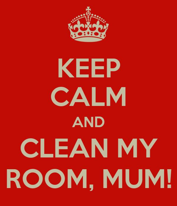 KEEP CALM AND CLEAN MY ROOM, MUM!