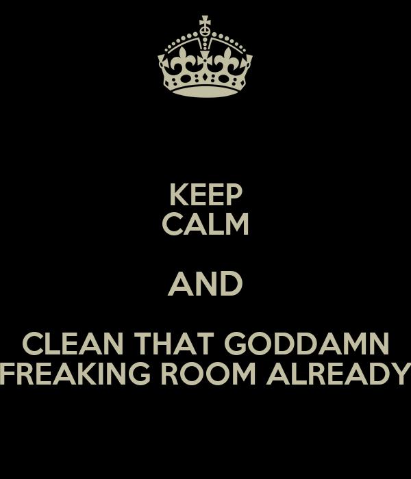 KEEP CALM AND CLEAN THAT GODDAMN FREAKING ROOM ALREADY