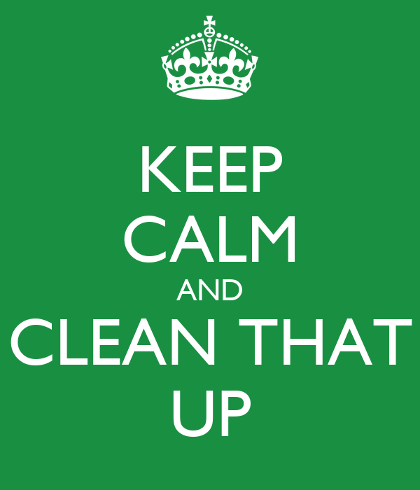 KEEP CALM AND CLEAN THAT UP