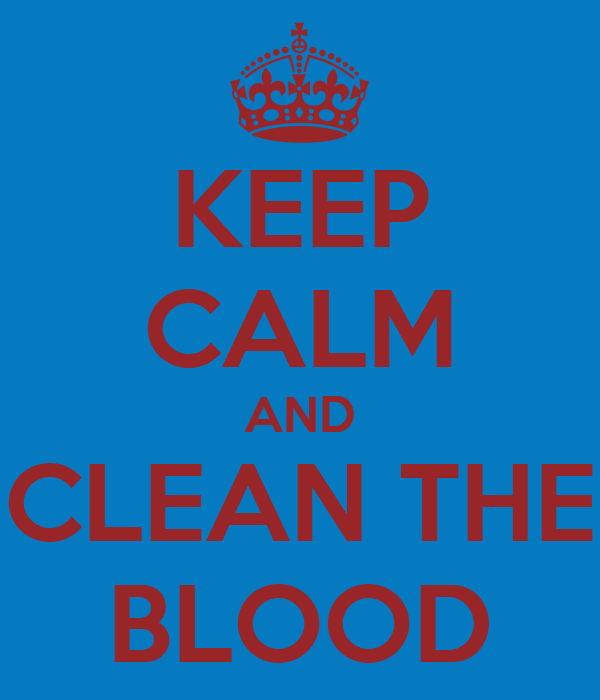 KEEP CALM AND CLEAN THE BLOOD