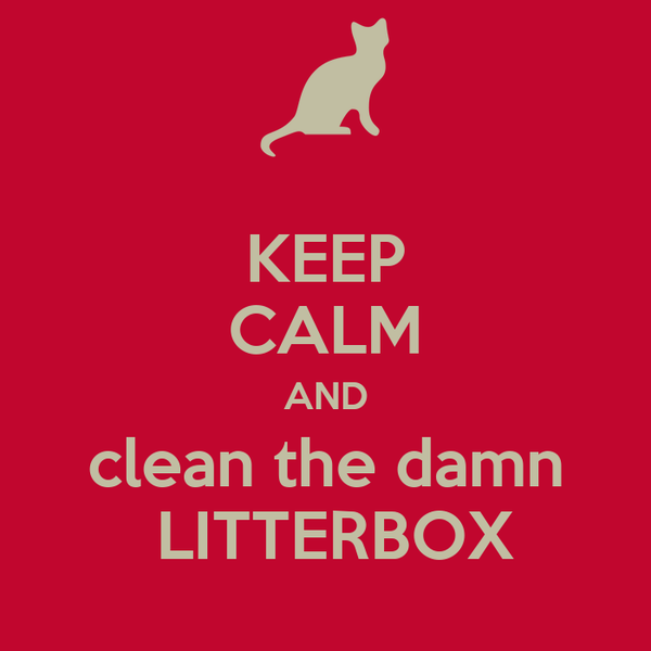 KEEP CALM AND clean the damn  LITTERBOX