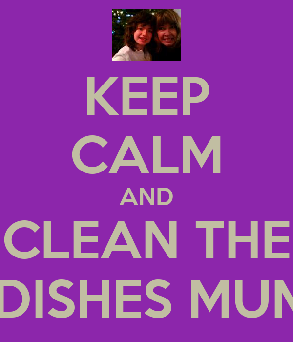 KEEP CALM AND CLEAN THE  DISHES MUM