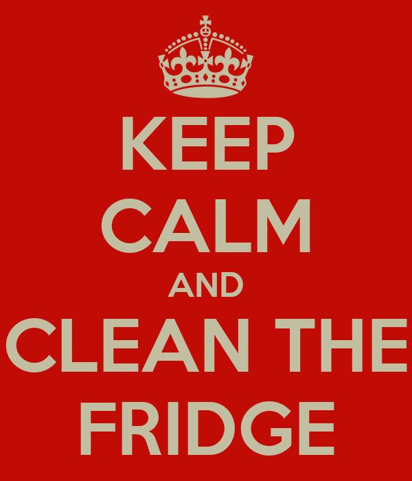 KEEP CALM AND CLEAN THE FRIDGE