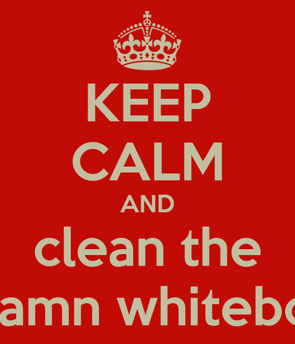 KEEP CALM AND clean the goddamn whiteboards
