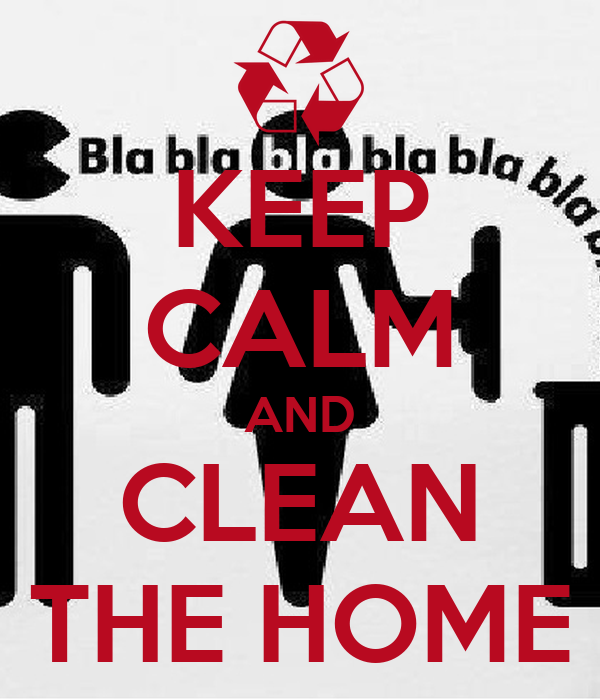 KEEP CALM AND CLEAN THE HOME