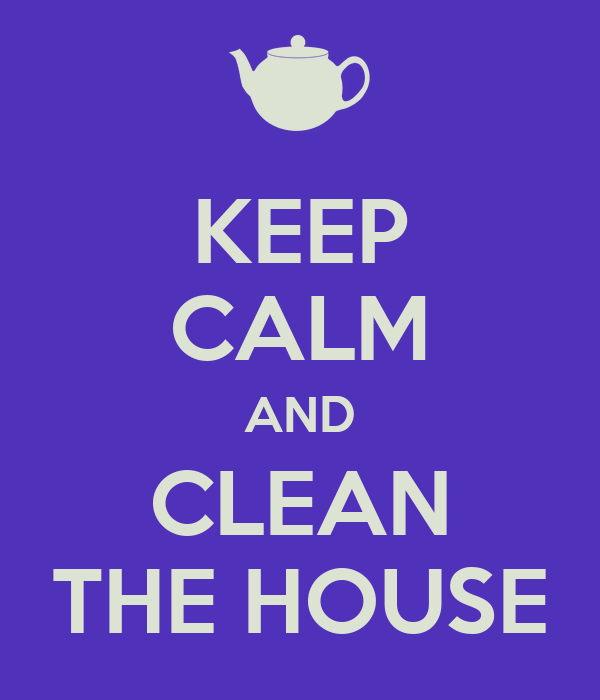 KEEP CALM AND CLEAN THE HOUSE