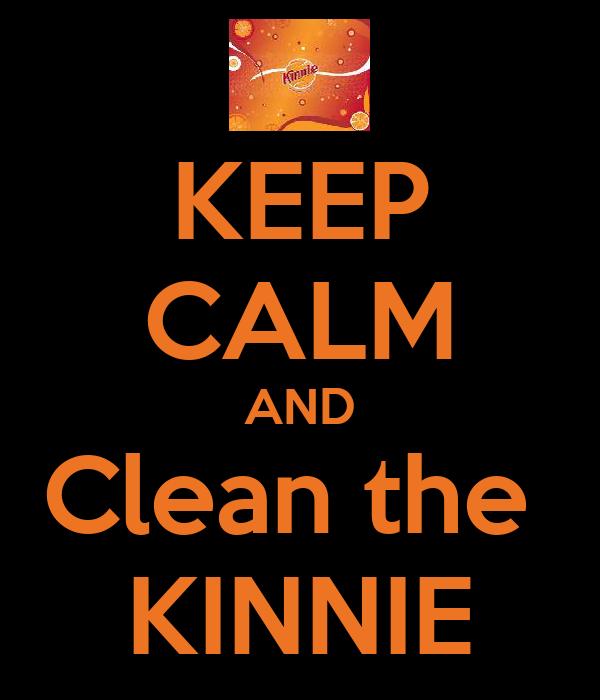 KEEP CALM AND Clean the  KINNIE