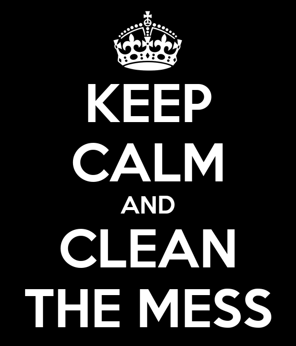KEEP CALM AND CLEAN THE MESS