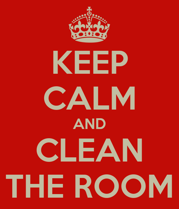 KEEP CALM AND CLEAN THE ROOM