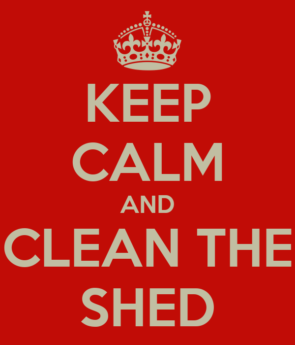 KEEP CALM AND CLEAN THE SHED