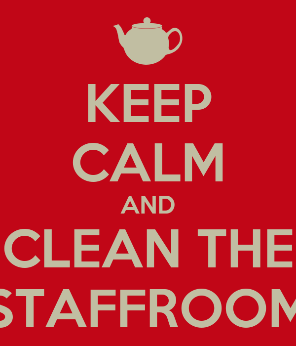 KEEP CALM AND CLEAN THE STAFFROOM