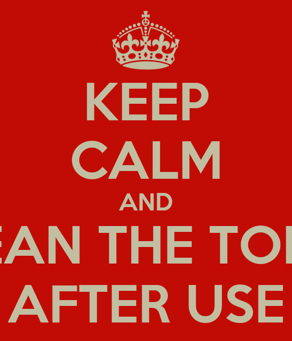 KEEP CALM AND CLEAN THE TOILET AFTER USE