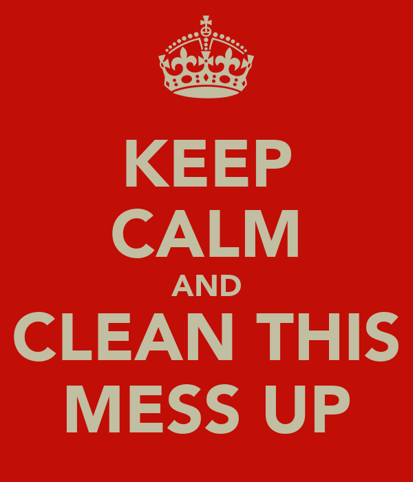 KEEP CALM AND CLEAN THIS MESS UP