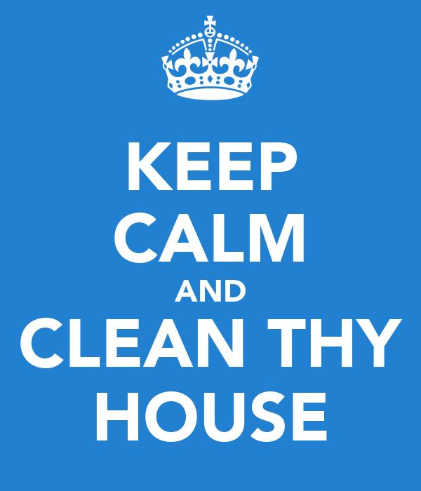 KEEP CALM AND CLEAN THY HOUSE