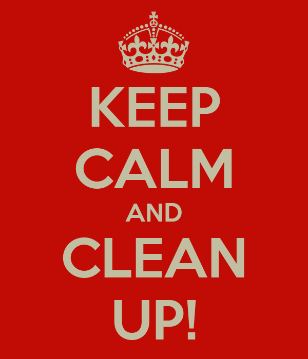 KEEP CALM AND CLEAN UP!