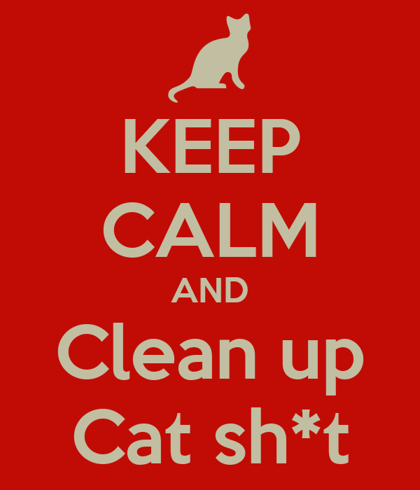 KEEP CALM AND Clean up Cat sh*t