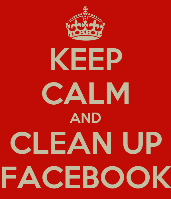 KEEP CALM AND CLEAN UP FACEBOOK