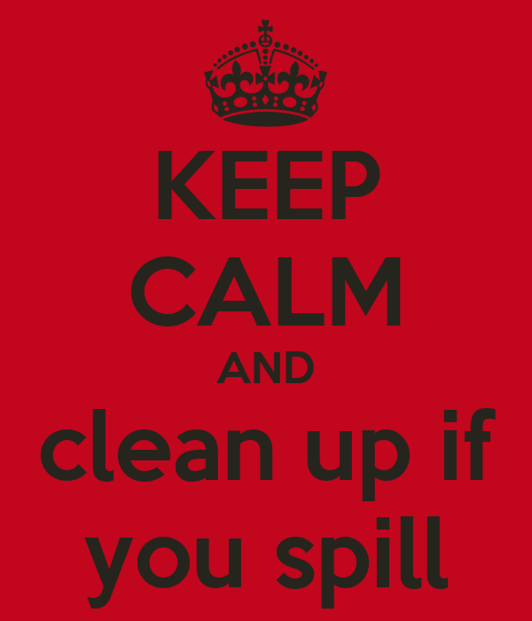 KEEP CALM AND clean up if you spill